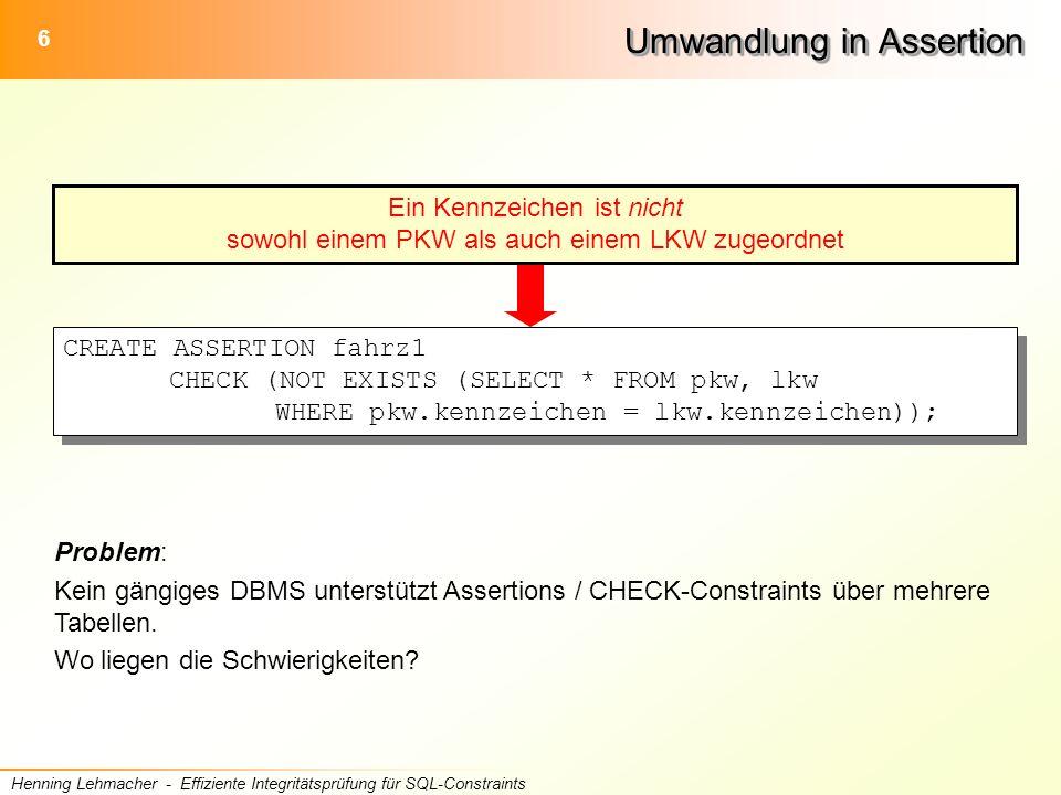 6 Henning Lehmacher - Effiziente Integritätsprüfung für SQL-Constraints Umwandlung in Assertion CREATE ASSERTION fahrz1 CHECK (NOT EXISTS (SELECT * FROM pkw, lkw WHERE pkw.kennzeichen = lkw.kennzeichen)); Problem: Kein gängiges DBMS unterstützt Assertions / CHECK-Constraints über mehrere Tabellen.