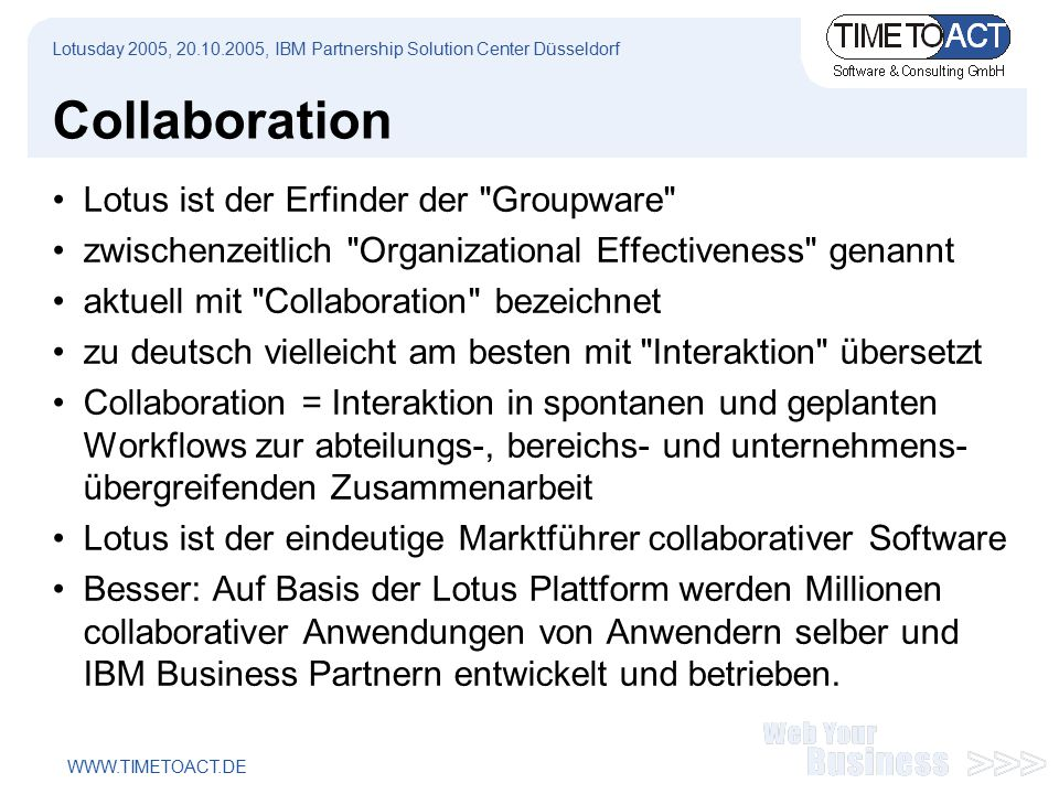 WWW.TIMETOACT.DE Building Composite Applications Domino Application Enterprise Content People Discussion Component Custom forms, workflow Collaboration in Context of a Composite Application Lotusday 2005, 20.10.2005, IBM Partnership Solution Center Düsseldorf