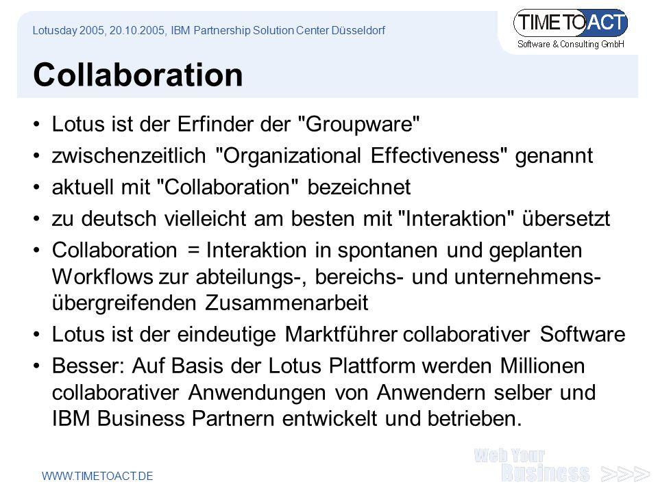 WWW.TIMETOACT.DE Collaboration Lotus ist der Erfinder der Groupware zwischenzeitlich Organizational Effectiveness genannt aktuell mit Collaboration bezeichnet zu deutsch vielleicht am besten mit Interaktion übersetzt Collaboration = Interaktion in spontanen und geplanten Workflows zur abteilungs-, bereichs- und unternehmens- übergreifenden Zusammenarbeit Lotus ist der eindeutige Marktführer collaborativer Software Besser: Auf Basis der Lotus Plattform werden Millionen collaborativer Anwendungen von Anwendern selber und IBM Business Partnern entwickelt und betrieben.