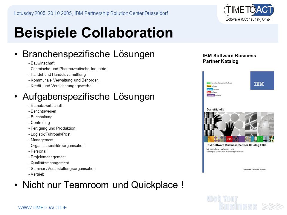 WWW.TIMETOACT.DE Ausblick Sametime 7.X New features Quick find, user photos, nested groups Location awareness New design model Eclipse framework Plug-in model Advanced multi-protocol gateway (SIP) Lotusday 2005, 20.10.2005, IBM Partnership Solution Center Düsseldorf