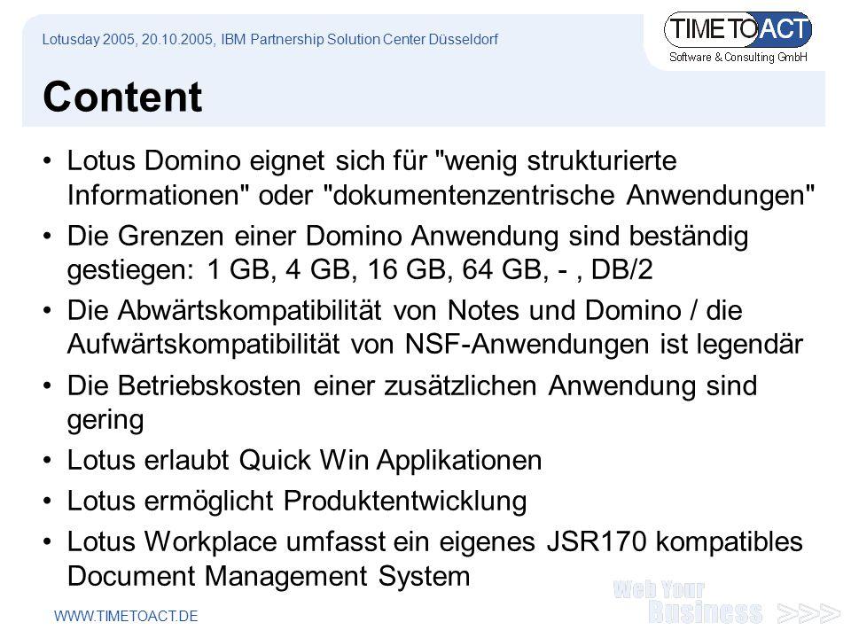 WWW.TIMETOACT.DE Content Lotus Domino eignet sich für wenig strukturierte Informationen oder dokumentenzentrische Anwendungen Die Grenzen einer Domino Anwendung sind beständig gestiegen: 1 GB, 4 GB, 16 GB, 64 GB, -, DB/2 Die Abwärtskompatibilität von Notes und Domino / die Aufwärtskompatibilität von NSF-Anwendungen ist legendär Die Betriebskosten einer zusätzlichen Anwendung sind gering Lotus erlaubt Quick Win Applikationen Lotus ermöglicht Produktentwicklung Lotus Workplace umfasst ein eigenes JSR170 kompatibles Document Management System Lotusday 2005, 20.10.2005, IBM Partnership Solution Center Düsseldorf