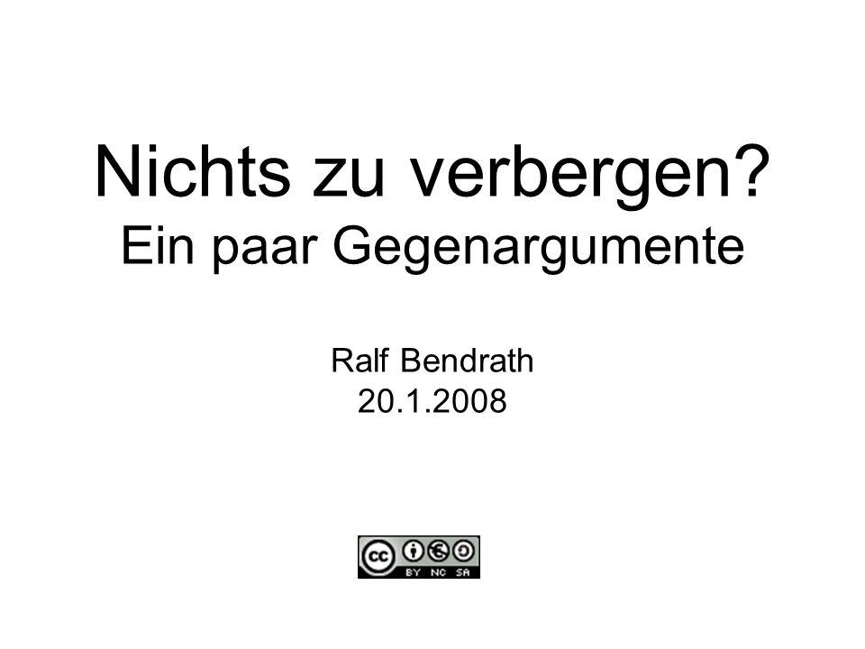 Nichts zu verbergen Ein paar Gegenargumente Ralf Bendrath 20.1.2008