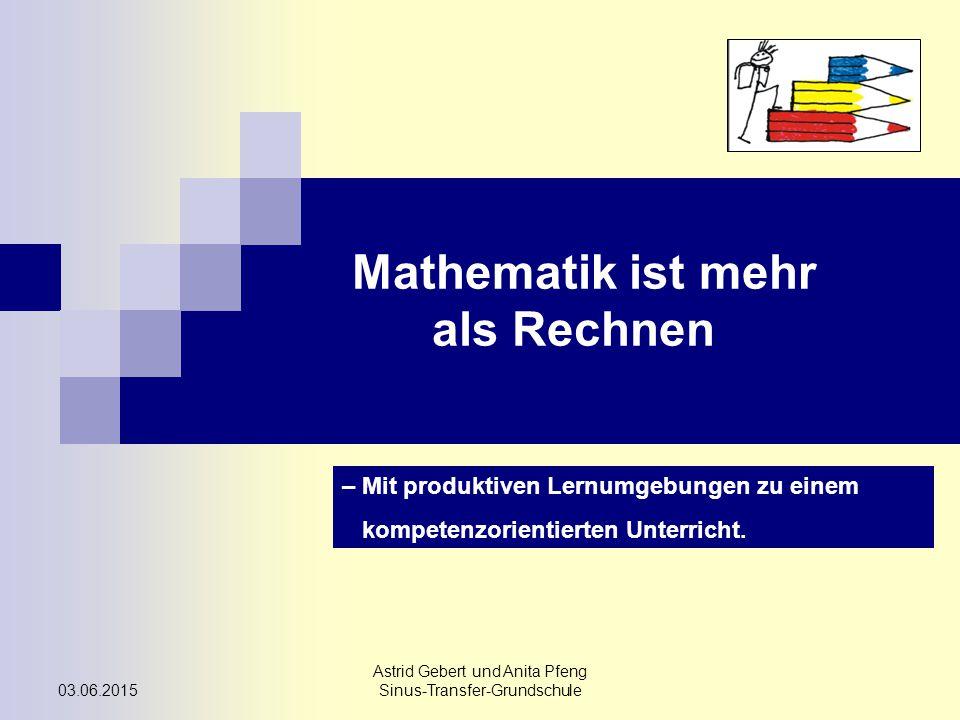 03.06.2015 Astrid Gebert und Anita Pfeng Sinus-Transfer-Grundschule Mathematik ist mehr als Rechnen – Mit produktiven Lernumgebungen zu einem kompetenzorientierten Unterricht.