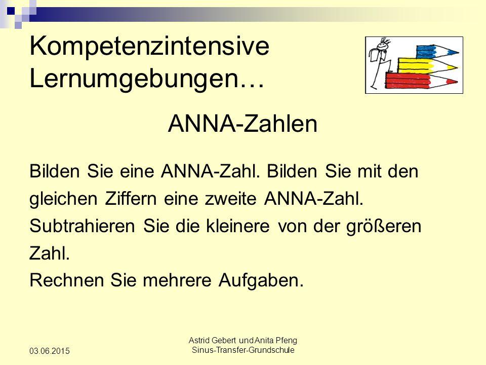 Astrid Gebert und Anita Pfeng Sinus-Transfer-Grundschule 03.06.2015 Kompetenzintensive Lernumgebungen… ANNA-Zahlen Bilden Sie eine ANNA-Zahl.