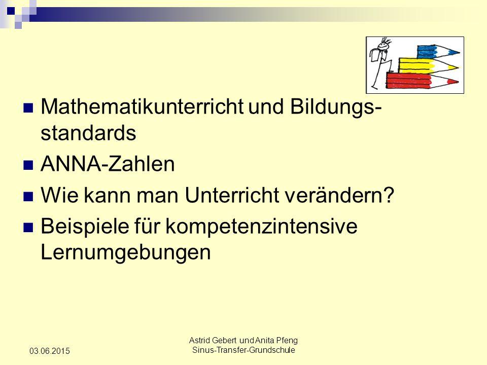Astrid Gebert und Anita Pfeng Sinus-Transfer-Grundschule 03.06.2015 Mathematikunterricht und Bildungs- standards ANNA-Zahlen Wie kann man Unterricht verändern.