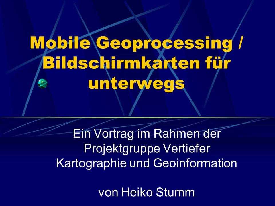 Mobile Geoprocessing / Bildschirmkarten für unterwegs Ein Vortrag im Rahmen der Projektgruppe Vertiefer Kartographie und Geoinformation von Heiko Stumm