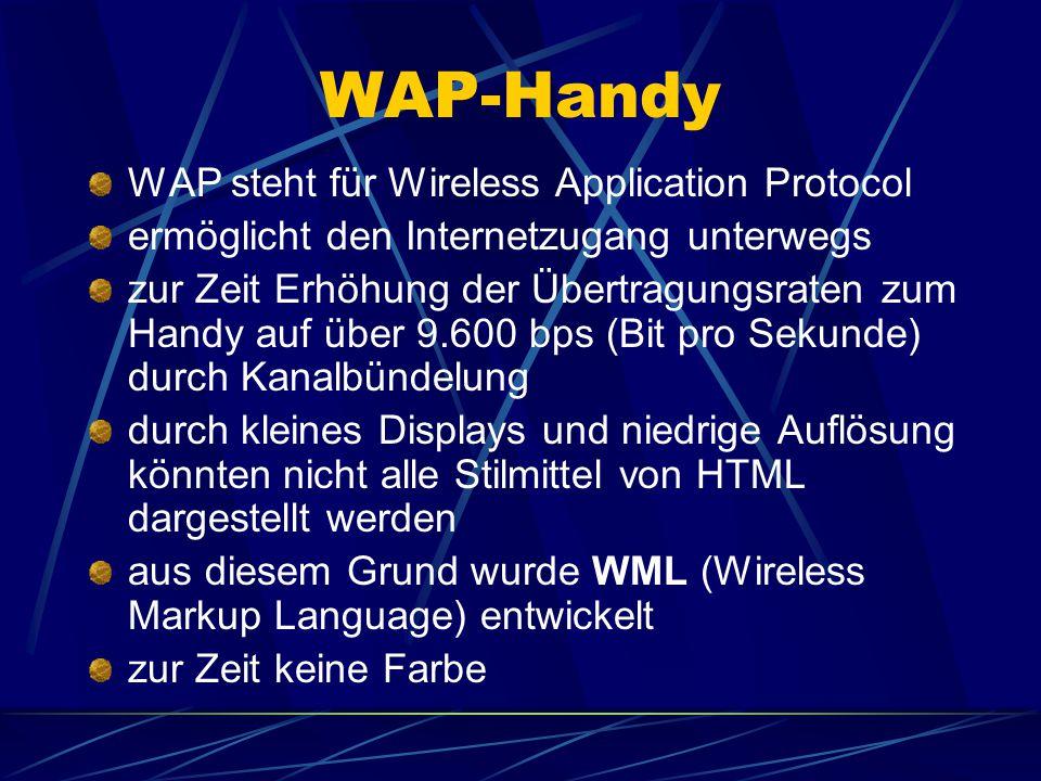 WAP-Handy WAP steht für Wireless Application Protocol ermöglicht den Internetzugang unterwegs zur Zeit Erhöhung der Übertragungsraten zum Handy auf über 9.600 bps (Bit pro Sekunde) durch Kanalbündelung durch kleines Displays und niedrige Auflösung könnten nicht alle Stilmittel von HTML dargestellt werden aus diesem Grund wurde WML (Wireless Markup Language) entwickelt zur Zeit keine Farbe