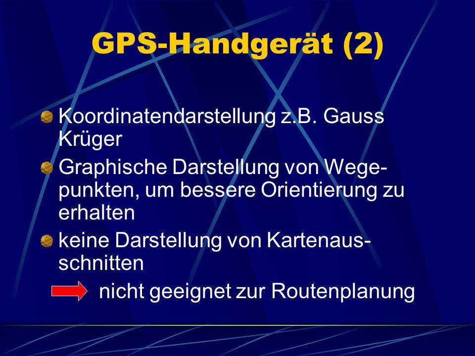 GPS-Handgerät (2) Koordinatendarstellung z.B. Gauss Krüger Graphische Darstellung von Wege- punkten, um bessere Orientierung zu erhalten keine Darstel