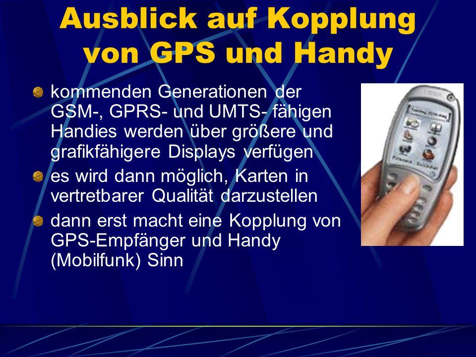 Ausblick auf Kopplung von GPS und Handy kommenden Generationen der GSM-, GPRS- und UMTS- fähigen Handies werden über größere und grafikfähigere Displays verfügen es wird dann möglich, Karten in vertretbarer Qualität darzustellen dann erst macht eine Kopplung von GPS-Empfänger und Handy (Mobilfunk) Sinn