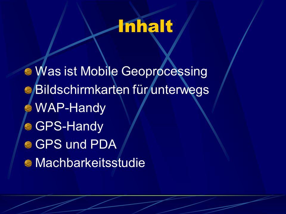 Inhalt Was ist Mobile Geoprocessing Bildschirmkarten für unterwegs WAP-Handy GPS-Handy GPS und PDA Machbarkeitsstudie