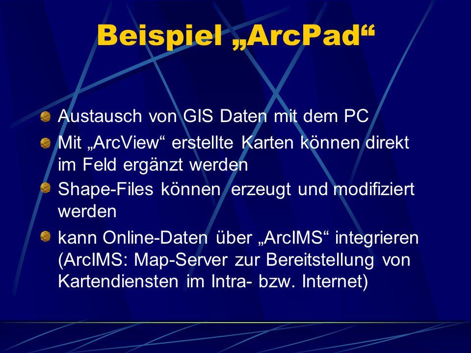 """Beispiel """"ArcPad Austausch von GIS Daten mit dem PC Mit """"ArcView erstellte Karten können direkt im Feld ergänzt werden Shape-Files können erzeugt und modifiziert werden kann Online-Daten über """"ArcIMS integrieren (ArcIMS: Map-Server zur Bereitstellung von Kartendiensten im Intra- bzw."""