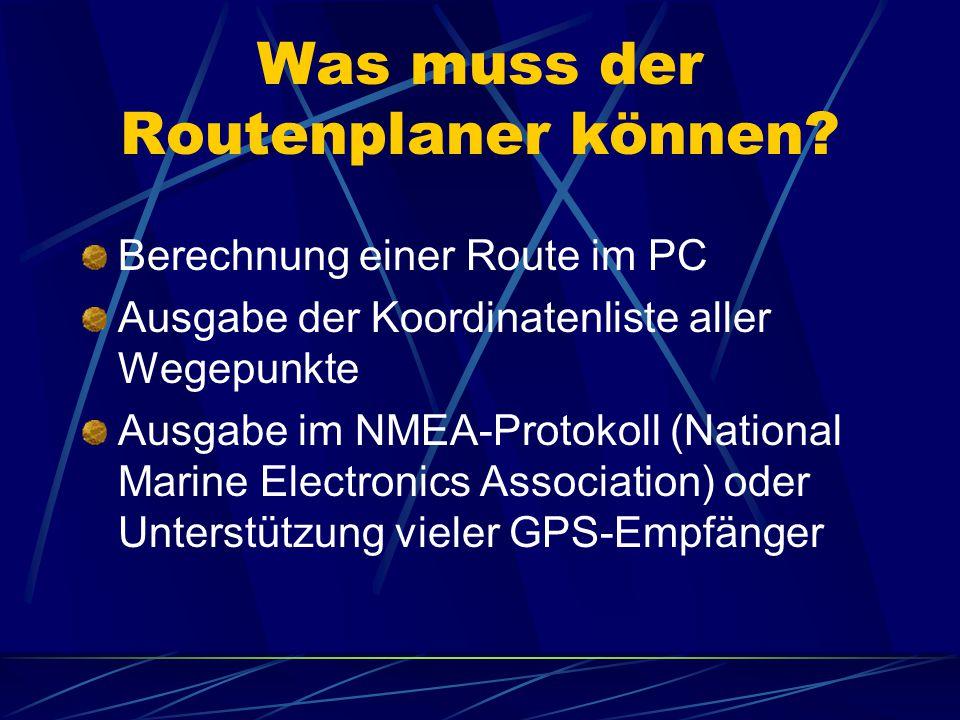 Was muss der Routenplaner können? Berechnung einer Route im PC Ausgabe der Koordinatenliste aller Wegepunkte Ausgabe im NMEA-Protokoll (National Marin