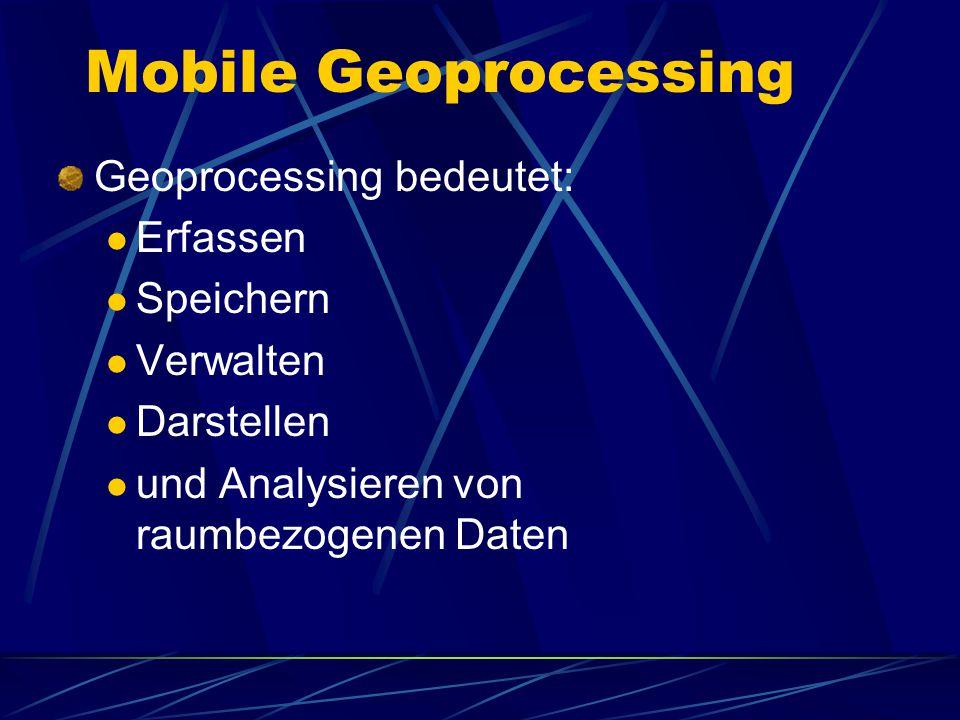 Mobile Geoprocessing Geoprocessing bedeutet: Erfassen Speichern Verwalten Darstellen und Analysieren von raumbezogenen Daten