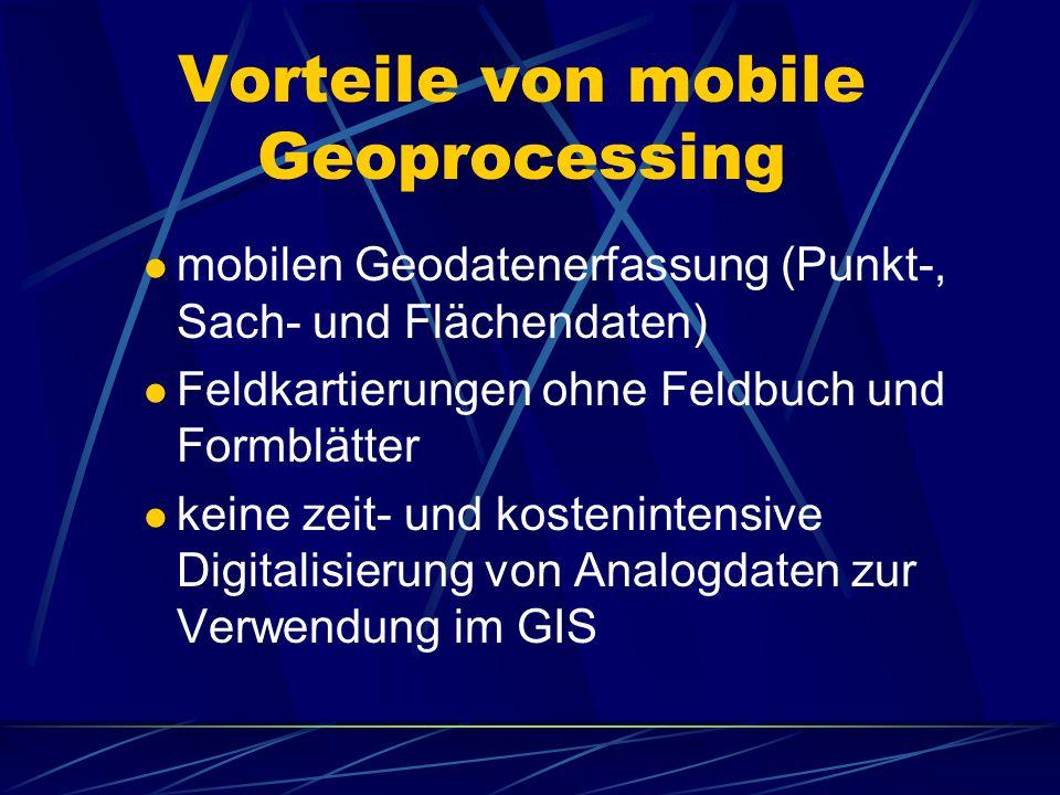 Vorteile von mobile Geoprocessing mobilen Geodatenerfassung (Punkt-, Sach- und Flächendaten) Feldkartierungen ohne Feldbuch und Formblätter keine zeit- und kostenintensive Digitalisierung von Analogdaten zur Verwendung im GIS