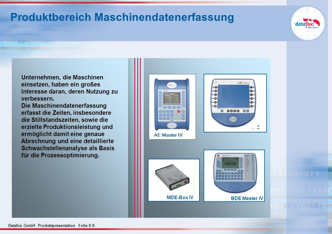 Datafox GmbH Produktpräsentation Folie 8 ® Produktbereich Maschinendatenerfassung AE Master IV IPC MDE-Box IV Unternehmen, die Maschinen einsetzen, haben ein großes Interesse daran, deren Nutzung zu verbessern.