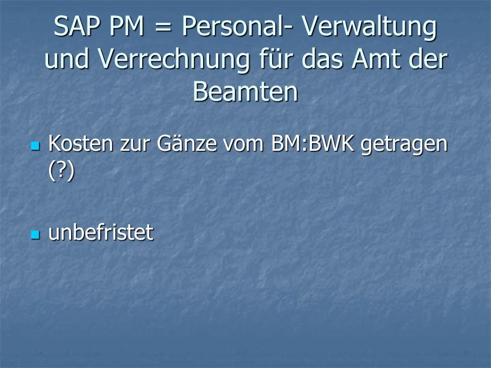 SAP PM = Personal- Verwaltung und Verrechnung für das Amt der Beamten Kosten zur Gänze vom BM:BWK getragen (?) Kosten zur Gänze vom BM:BWK getragen (?
