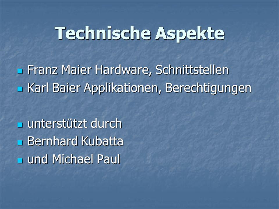 Technische Aspekte Franz Maier Hardware, Schnittstellen Franz Maier Hardware, Schnittstellen Karl Baier Applikationen, Berechtigungen Karl Baier Appli