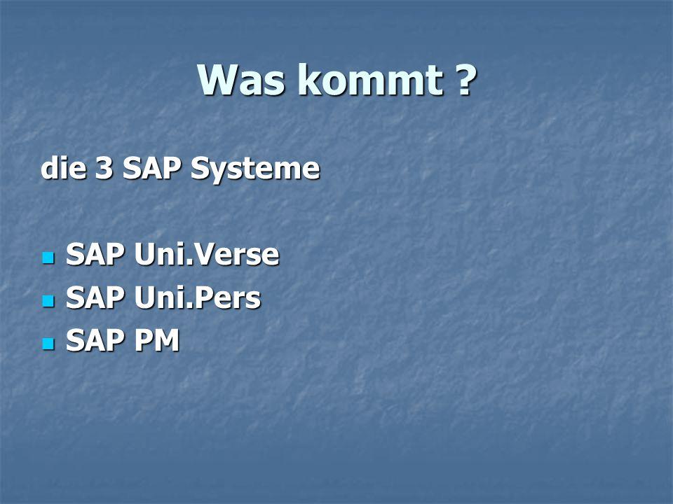 Was kommt ? die 3 SAP Systeme SAP Uni.Verse SAP Uni.Verse SAP Uni.Pers SAP Uni.Pers SAP PM SAP PM