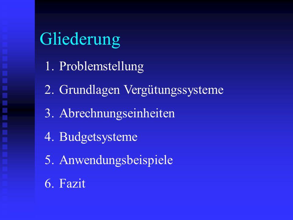Gliederung 1.Problemstellung 2.Grundlagen Vergütungssysteme 3.Abrechnungseinheiten 4.Budgetsysteme 5.Anwendungsbeispiele 6.Fazit
