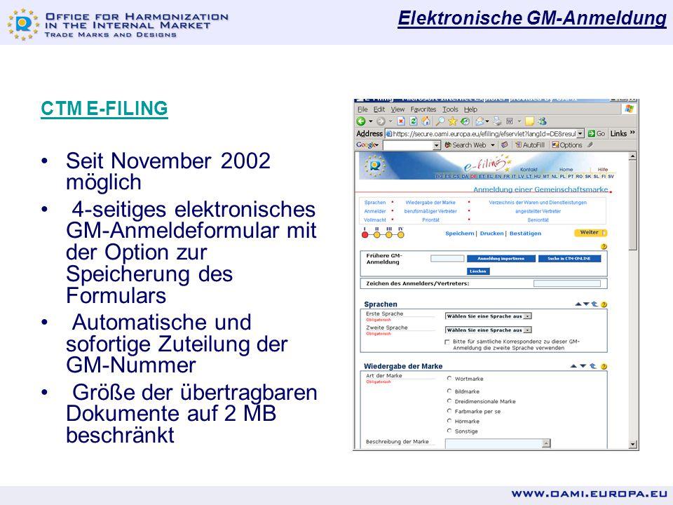 Elektronische GM-Anmeldung CTM E-FILING Seit November 2002 möglich 4-seitiges elektronisches GM-Anmeldeformular mit der Option zur Speicherung des Formulars Automatische und sofortige Zuteilung der GM-Nummer Größe der übertragbaren Dokumente auf 2 MB beschränkt