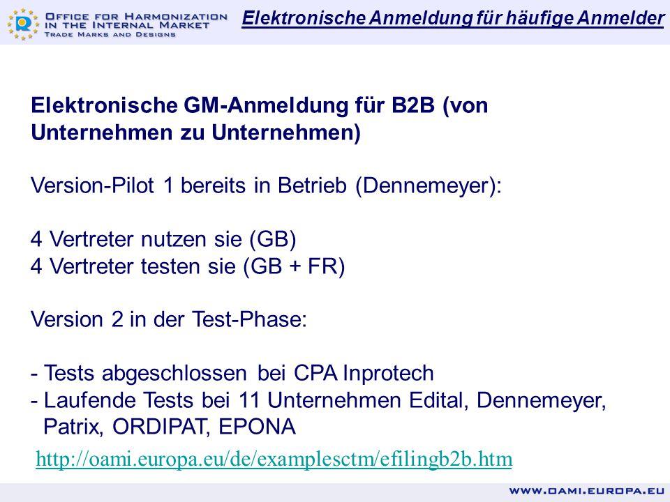 Elektronische Anmeldung für häufige Anmelder http://oami.europa.eu/de/examplesctm/efilingb2b.htm Elektronische GM-Anmeldung für B2B (von Unternehmen zu Unternehmen) Version-Pilot 1 bereits in Betrieb (Dennemeyer): 4 Vertreter nutzen sie (GB) 4 Vertreter testen sie (GB + FR) Version 2 in der Test-Phase: - Tests abgeschlossen bei CPA Inprotech - Laufende Tests bei 11 Unternehmen Edital, Dennemeyer, Patrix, ORDIPAT, EPONA