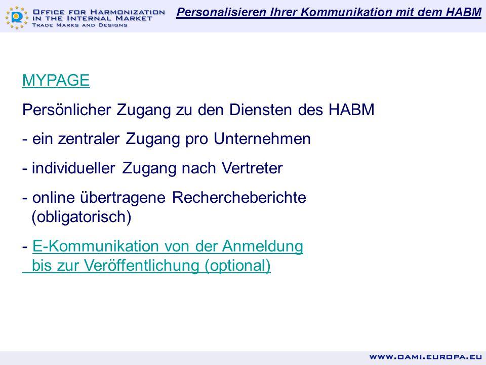 Personalisieren Ihrer Kommunikation mit dem HABM MYPAGE Persönlicher Zugang zu den Diensten des HABM - ein zentraler Zugang pro Unternehmen - individueller Zugang nach Vertreter - online übertragene Rechercheberichte (obligatorisch) - E-Kommunikation von der AnmeldungE-Kommunikation von der Anmeldung bis zur Veröffentlichung (optional)