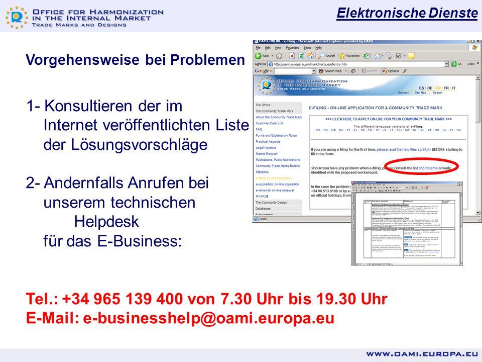 Elektronische Dienste Vorgehensweise bei Problemen 1- Konsultieren der im Internet veröffentlichten Liste der Lösungsvorschläge 2- Andernfalls Anrufen bei unserem technischen Helpdesk für das E-Business: Tel.: +34 965 139 400 von 7.30 Uhr bis 19.30 Uhr E-Mail: e-businesshelp@oami.europa.eu