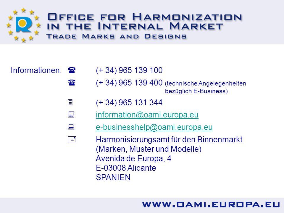 Informationen:  (+ 34) 965 139 100  (+ 34) 965 139 400 (technische Angelegenheiten bezüglich E-Business)  (+ 34) 965 131 344  information@oami.europa.eu information@oami.europa.eu  e-businesshelp@oami.europa.eu e-businesshelp@oami.europa.eu  Harmonisierungsamt für den Binnenmarkt (Marken, Muster und Modelle) Avenida de Europa, 4 E-03008 Alicante SPANIEN