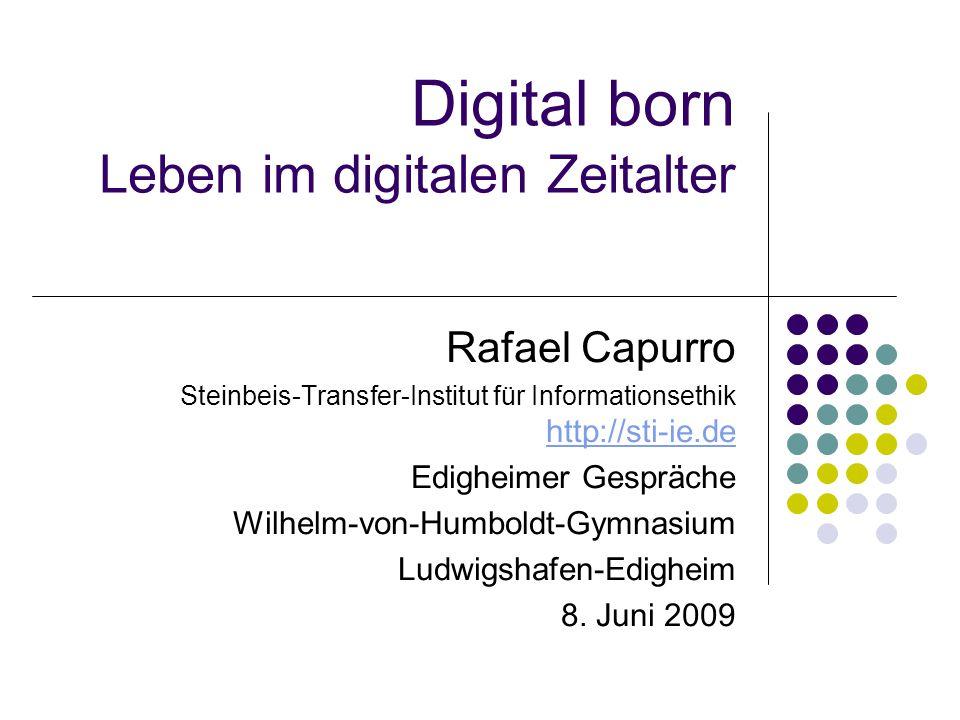 Digital born Leben im digitalen Zeitalter Rafael Capurro Steinbeis-Transfer-Institut für Informationsethik http://sti-ie.de http://sti-ie.de Edigheimer Gespräche Wilhelm-von-Humboldt-Gymnasium Ludwigshafen-Edigheim 8.