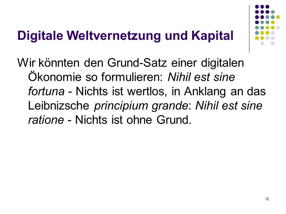 10 Digitale Weltvernetzung und Kapital Wir könnten den Grund-Satz einer digitalen Ökonomie so formulieren: Nihil est sine fortuna - Nichts ist wertlos, in Anklang an das Leibnizsche principium grande: Nihil est sine ratione - Nichts ist ohne Grund.