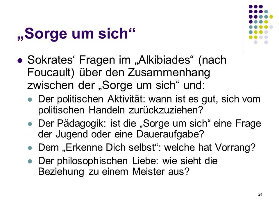 """24 """"Sorge um sich Sokrates' Fragen im """"Alkibiades (nach Foucault) über den Zusammenhang zwischen der """"Sorge um sich und: Der politischen Aktivität: wann ist es gut, sich vom politischen Handeln zurückzuziehen."""