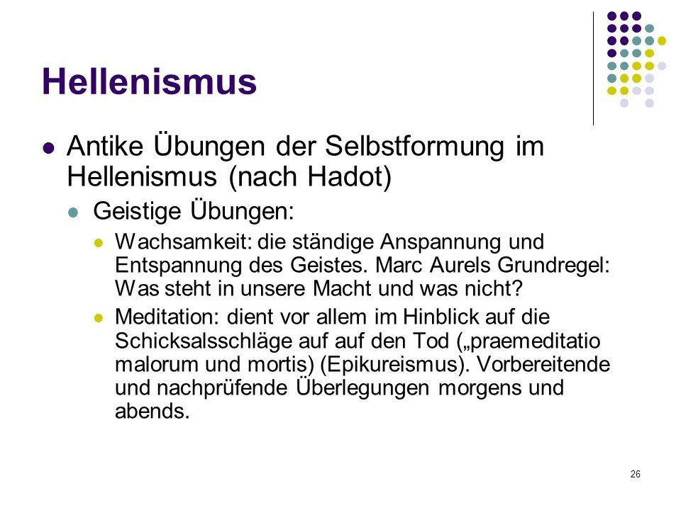 26 Hellenismus Antike Übungen der Selbstformung im Hellenismus (nach Hadot) Geistige Übungen: Wachsamkeit: die ständige Anspannung und Entspannung des Geistes.