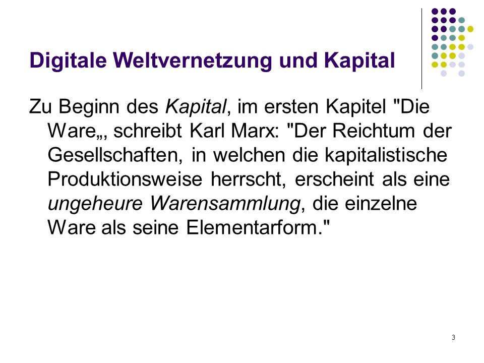 """3 Digitale Weltvernetzung und Kapital Zu Beginn des Kapital, im ersten Kapitel Die Ware"""", schreibt Karl Marx: Der Reichtum der Gesellschaften, in welchen die kapitalistische Produktionsweise herrscht, erscheint als eine ungeheure Warensammlung, die einzelne Ware als seine Elementarform."""