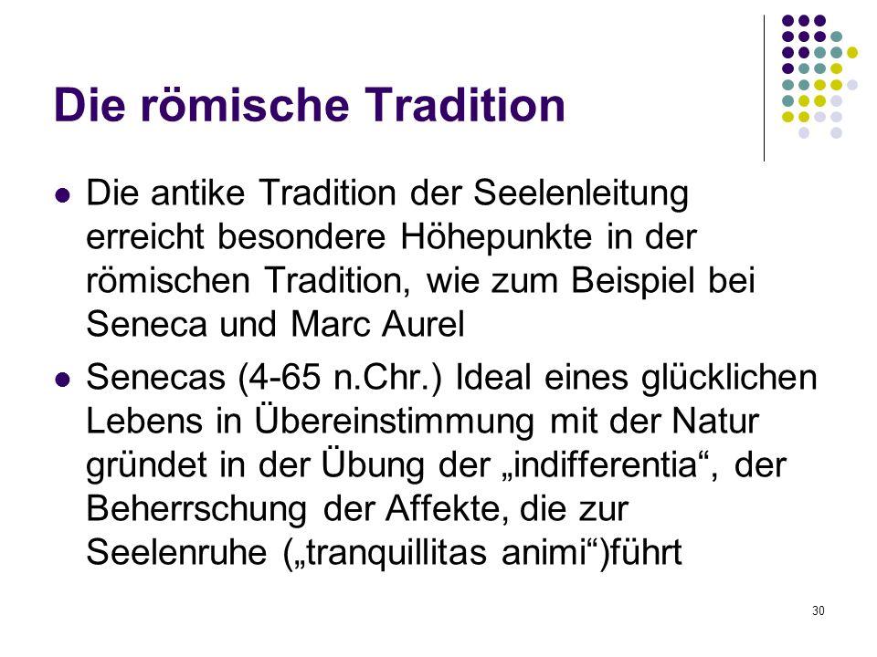 """30 Die römische Tradition Die antike Tradition der Seelenleitung erreicht besondere Höhepunkte in der römischen Tradition, wie zum Beispiel bei Seneca und Marc Aurel Senecas (4-65 n.Chr.) Ideal eines glücklichen Lebens in Übereinstimmung mit der Natur gründet in der Übung der """"indifferentia , der Beherrschung der Affekte, die zur Seelenruhe (""""tranquillitas animi )führt"""