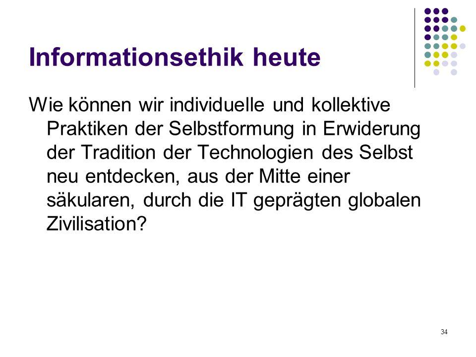 34 Informationsethik heute Wie können wir individuelle und kollektive Praktiken der Selbstformung in Erwiderung der Tradition der Technologien des Selbst neu entdecken, aus der Mitte einer säkularen, durch die IT geprägten globalen Zivilisation?