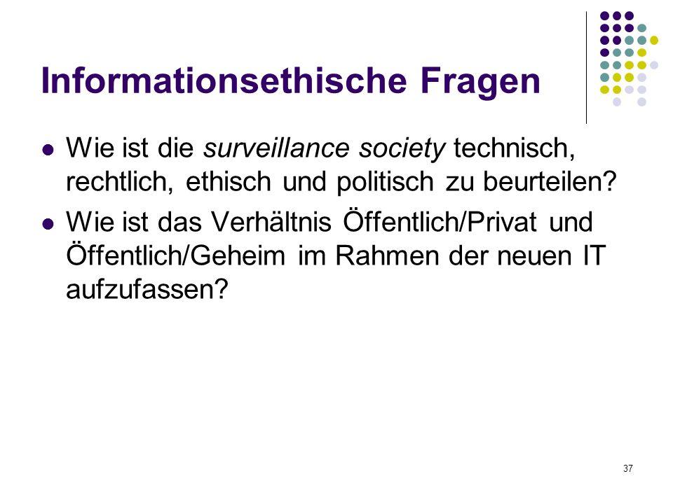 37 Informationsethische Fragen Wie ist die surveillance society technisch, rechtlich, ethisch und politisch zu beurteilen.