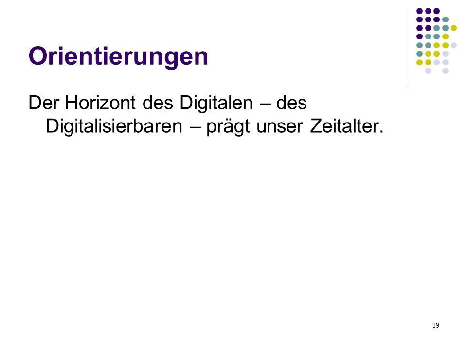 39 Orientierungen Der Horizont des Digitalen – des Digitalisierbaren – prägt unser Zeitalter.