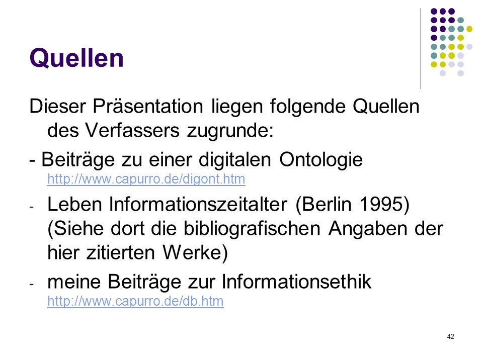 42 Quellen Dieser Präsentation liegen folgende Quellen des Verfassers zugrunde: - Beiträge zu einer digitalen Ontologie http://www.capurro.de/digont.htm http://www.capurro.de/digont.htm - Leben Informationszeitalter (Berlin 1995) (Siehe dort die bibliografischen Angaben der hier zitierten Werke) - meine Beiträge zur Informationsethik http://www.capurro.de/db.htm http://www.capurro.de/db.htm
