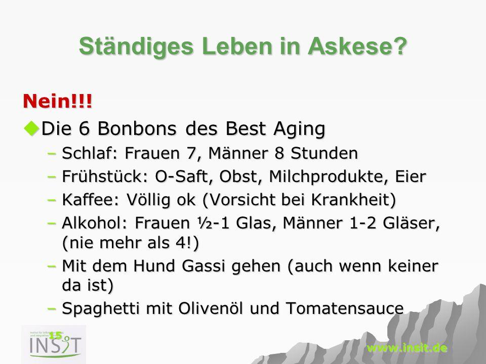 15 www.insit.de Ständiges Leben in Askese? Nein!!!  Die 6 Bonbons des Best Aging –Schlaf: Frauen 7, Männer 8 Stunden –Frühstück: O-Saft, Obst, Milchp