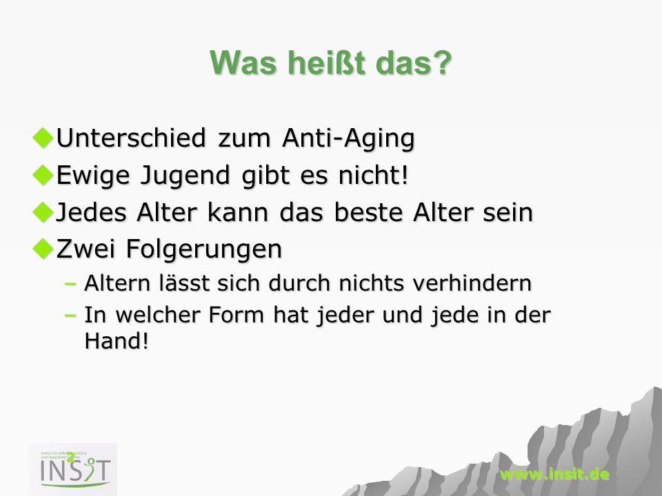 2 www.insit.de Was heißt das?  Unterschied zum Anti-Aging  Ewige Jugend gibt es nicht!  Jedes Alter kann das beste Alter sein  Zwei Folgerungen –A