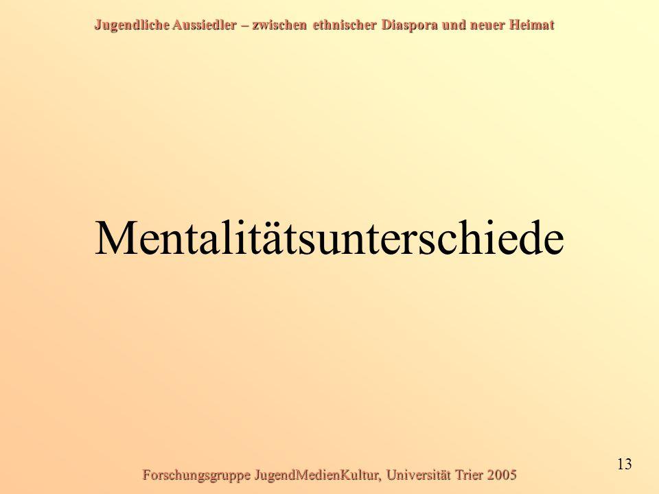 Jugendliche Aussiedler – zwischen ethnischer Diaspora und neuer Heimat 13 Forschungsgruppe JugendMedienKultur, Universität Trier 2005 Mentalitätsunterschiede