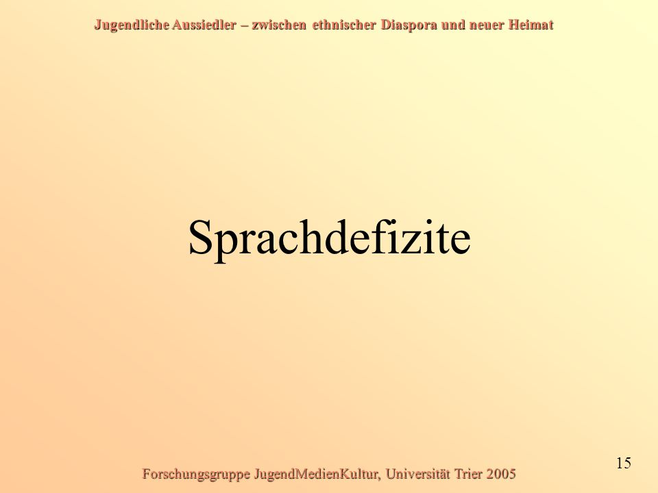 Jugendliche Aussiedler – zwischen ethnischer Diaspora und neuer Heimat 15 Forschungsgruppe JugendMedienKultur, Universität Trier 2005 Sprachdefizite