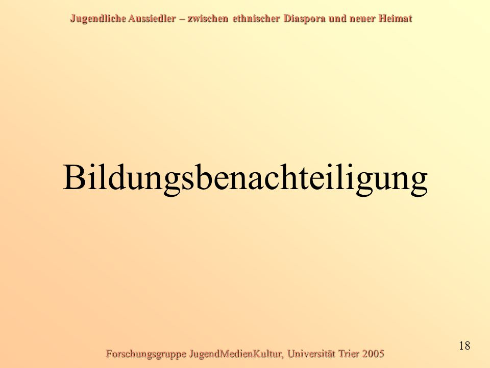 Jugendliche Aussiedler – zwischen ethnischer Diaspora und neuer Heimat 18 Forschungsgruppe JugendMedienKultur, Universität Trier 2005 Bildungsbenachteiligung