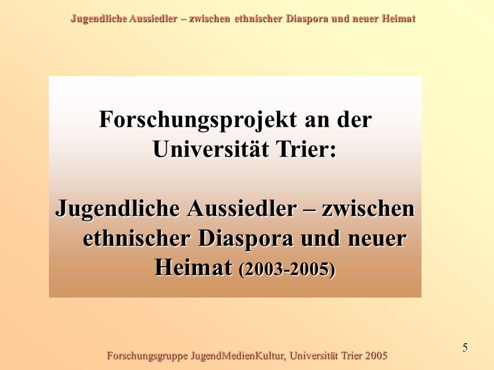 Jugendliche Aussiedler – zwischen ethnischer Diaspora und neuer Heimat 5 Forschungsgruppe JugendMedienKultur, Universität Trier 2005 Forschungsprojekt an der Universität Trier: Jugendliche Aussiedler – zwischen ethnischer Diaspora und neuer Heimat (2003-2005)