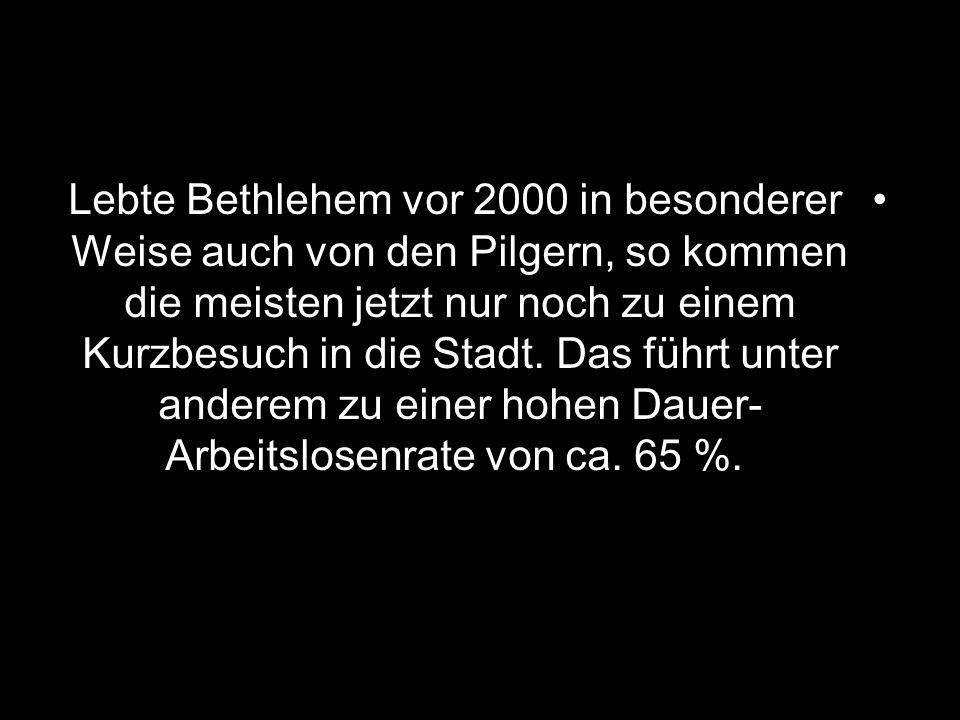 Lebte Bethlehem vor 2000 in besonderer Weise auch von den Pilgern, so kommen die meisten jetzt nur noch zu einem Kurzbesuch in die Stadt. Das führt un