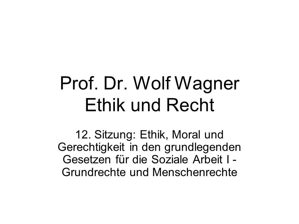 Prof. Dr. Wolf Wagner Ethik und Recht 12. Sitzung: Ethik, Moral und Gerechtigkeit in den grundlegenden Gesetzen für die Soziale Arbeit I - Grundrechte