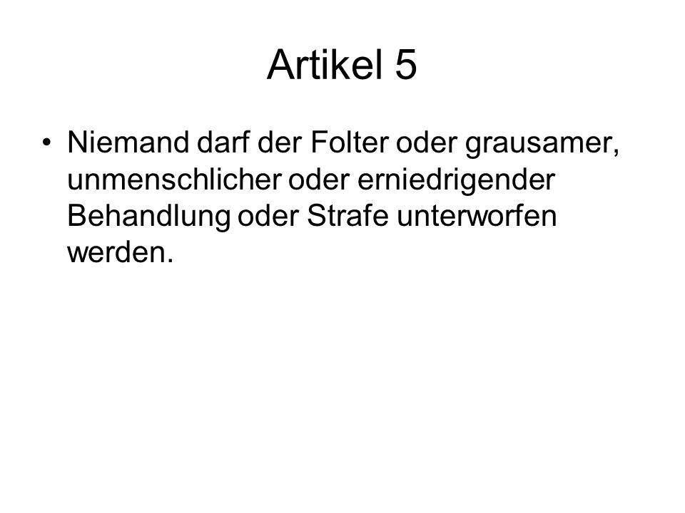 Artikel 5 Niemand darf der Folter oder grausamer, unmenschlicher oder erniedrigender Behandlung oder Strafe unterworfen werden.