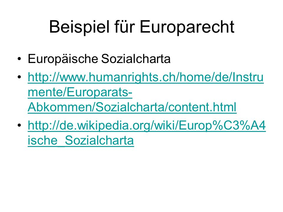 Beispiel für Europarecht Europäische Sozialcharta http://www.humanrights.ch/home/de/Instru mente/Europarats- Abkommen/Sozialcharta/content.htmlhttp://
