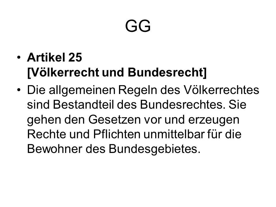 GG Artikel 25 [Völkerrecht und Bundesrecht] Die allgemeinen Regeln des Völkerrechtes sind Bestandteil des Bundesrechtes. Sie gehen den Gesetzen vor un