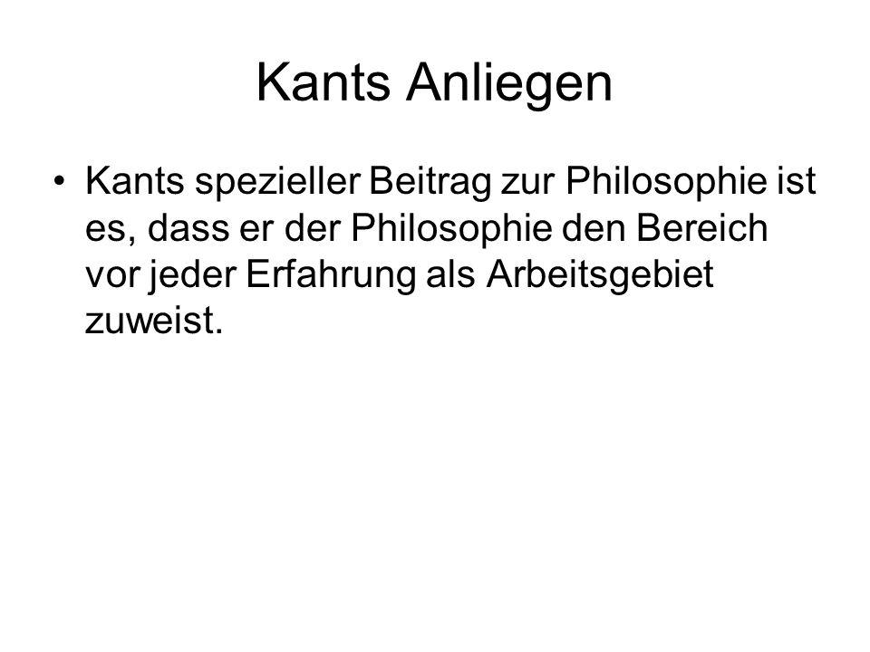 Kants Anliegen Kants spezieller Beitrag zur Philosophie ist es, dass er der Philosophie den Bereich vor jeder Erfahrung als Arbeitsgebiet zuweist.